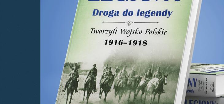 Marek A. Koprowski – Legiony. Drogi do legendy. Tworzyli Wojsko Polskie 1916-1918