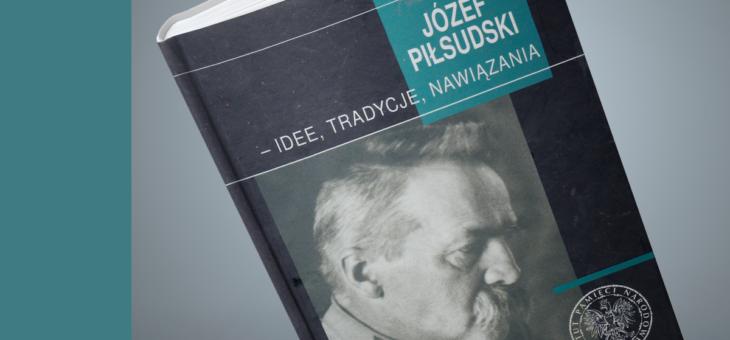 Józef Piłsudski – idee, tradycje, nawiązania